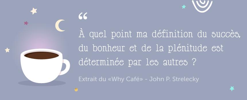 """Citation """"À quel point ma définition du succès,du bonheur et de la plénitude est déterminée par les autres ?"""" de John P. Stralecky - Le Why Café"""
