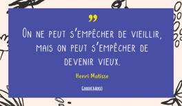 """""""On ne peut s'empêcher de vieillir mais on peut s'empêcher de devenir vieux"""" - Proverbe d'Henri Matisse - vignette"""
