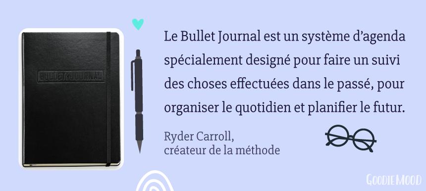"""""""Le Bullet Journal est un système d'agenda spécialement designé pour faire un suivi des choses effectuées dans le passé, pour organiser le quotidien et planifier le futur."""" Ryder Carroll, créateur de la méthode du Bullet Journal"""