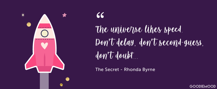 """The universe likes speed. Don't delay, don't second-guess, don't doubt..."" ""The Secret"" by Rhonda Byrne"