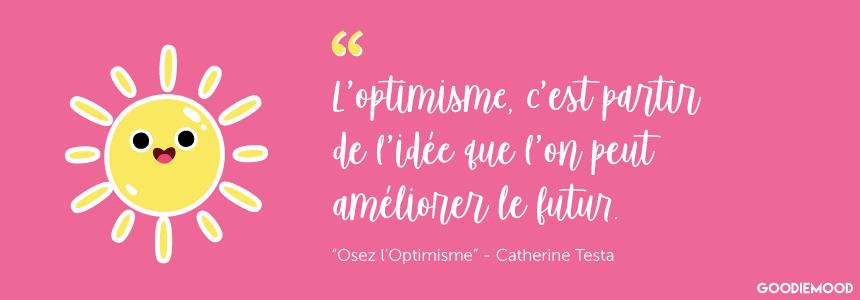 """""""L'optimisme, c'est partir de l'idée que l'on peut améliorer le futur."""" Citation de Catherine Testa dans son livre """"Osez l'Optimisme"""""""