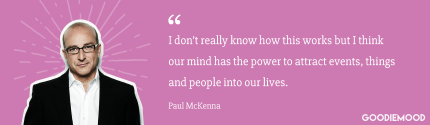 """I don't really know how this works but I think our mind has the power to attract events, things and people into our lives."" Paul McKenna"