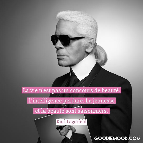 """""""La vie n'est pas un concours de beauté. L'intelligence perdure. La jeunesse et la beauté sont saisonniers"""" Karl Lagerfeld"""