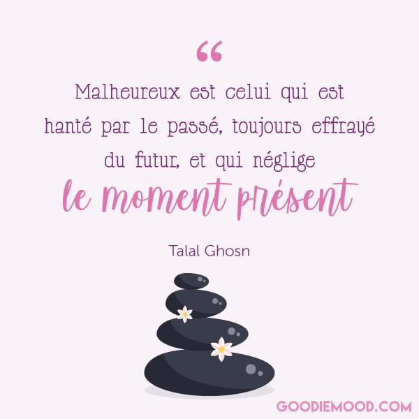 """""""Malheureux est celui qui est hanté par le passé, toujours effrayé du futur, et qui néglige le moment présent."""" - Talal Ghosn"""