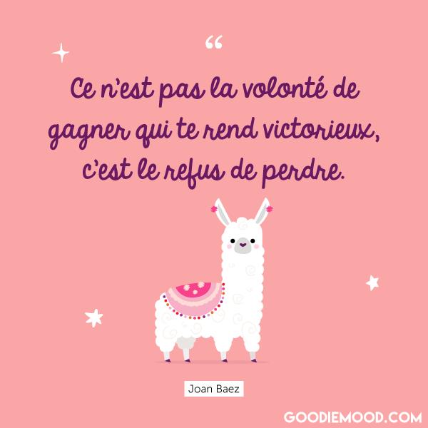 """""""Ce n'est pas la volonté de gagner qui te rend victorieux, c'est le refus de perdre."""" Joan Baez"""