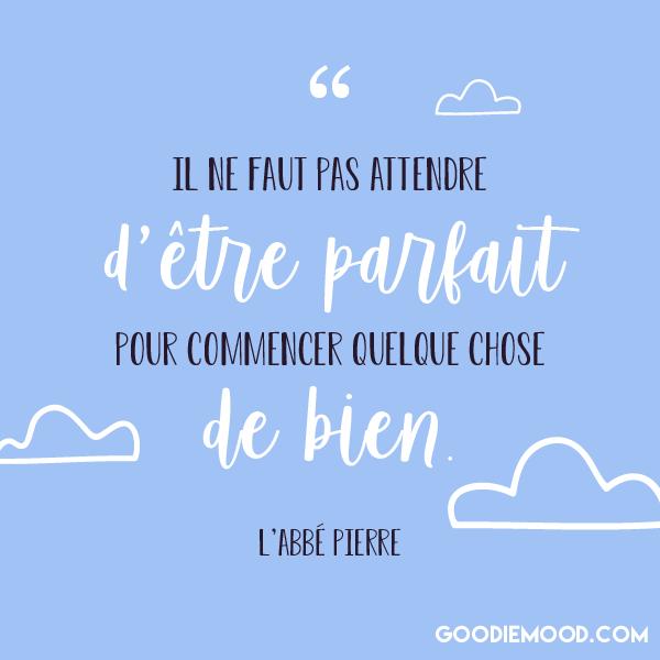 """""""Il ne faut pas attendre d'être parfait pour commencer quelque chose de bien"""" citation de l'Abbé Pierre"""