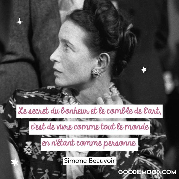 """""""Le secret du bonheur et le comble de l'art, c'est de vivre comme tout le monde en n'étant comme personne."""" - Simone de Beauvoir"""