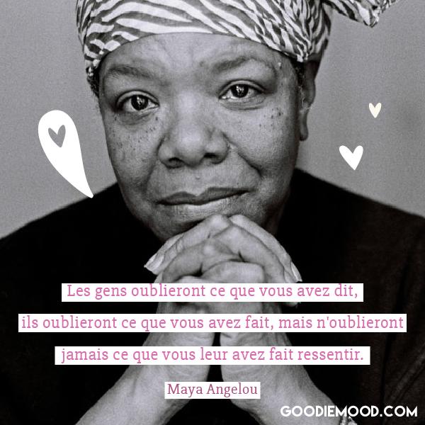 """Les gens oublieront ce que vous avez dit, ils oublieront ce que vous avez fait, mais n'oublieront jamais ce que vous leur avez fait ressentir"""" Maya Angelou"""