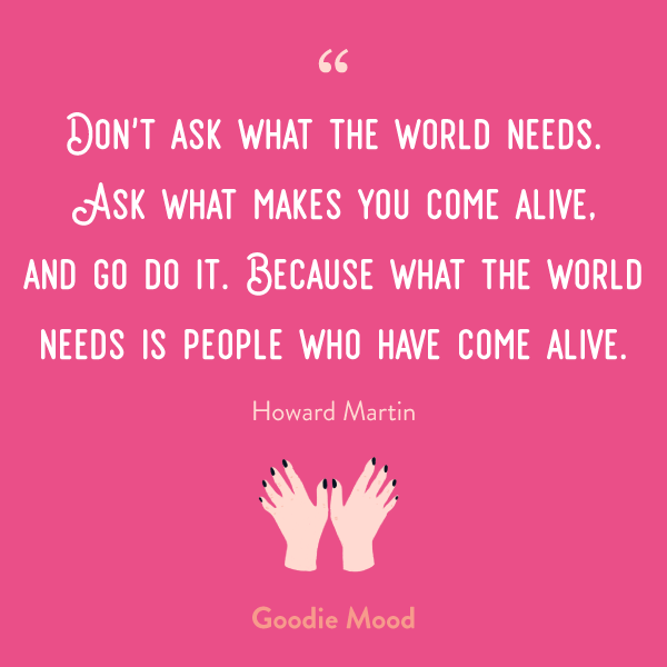 """Don't ask what the world needs. Ask what makes you come alive, and go do it. Because what the world needs is people who have come alive."" Howard Martin"