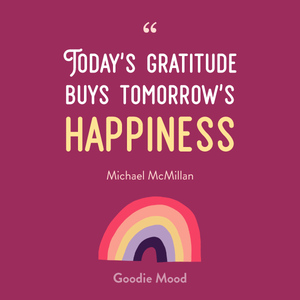 """Today's gratitude buys tomorrow's happiness"" - Michael McMillan"