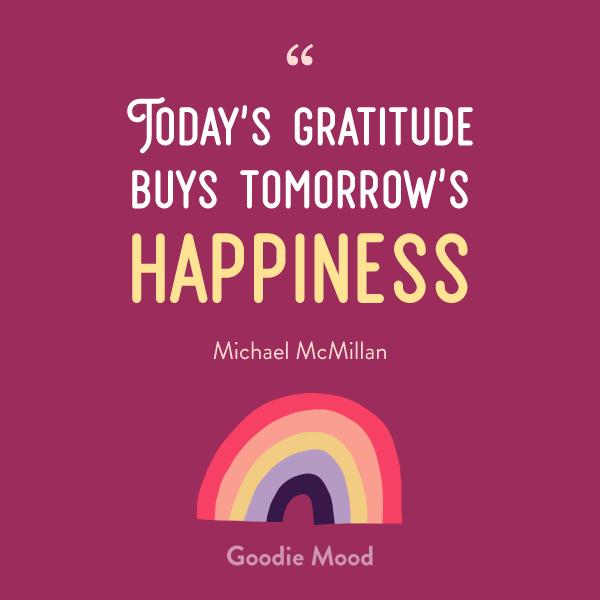 """Today's gratitude buys tomorrow's happiness"" - Michael McMillan"