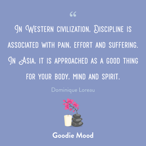 """""""In Western civilization, Discipline is associated with pain, effort and suffering. In Asia, it is approached as a good thing for your body, mind and spirit."""" quote Dominique Loreau"""